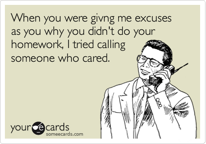 When you were givng me excuses as you why you didn't do your homework, I tried calling someone who cared.
