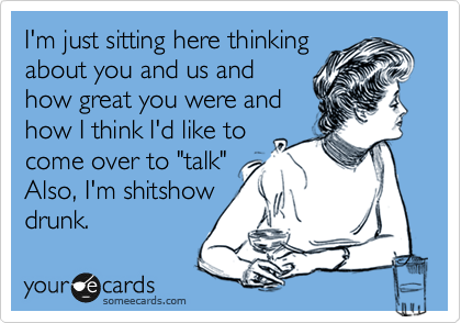 """I'm just sitting here thinking about you and us and how great you were and how I think I'd like to come over to """"talk"""" Also, I'm shitshow drunk."""