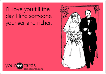 I'll love you till the day I find someone younger and richer.