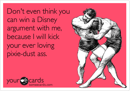 Don't even think you can win a Disney argument with me, because I will kick your ever loving pixie-dust ass.