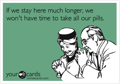 If we stay here much longer, we won't have time to take all our pills.