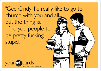 """""""Gee Cindy, I'd really like to go to church with you and all... but the thing is,    I find you people to  be pretty fucking stupid."""""""