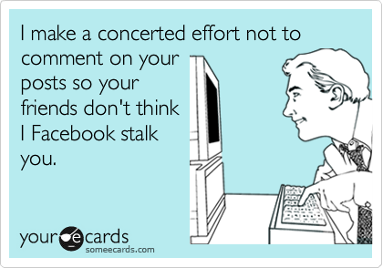 I make a concerted effort not to comment on your posts so your friends don't think I Facebook stalk you.