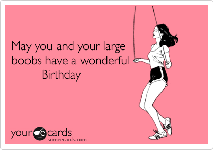 May You And Your Large Boobs Have A Wonderful Birthday – Boobs Birthday Card