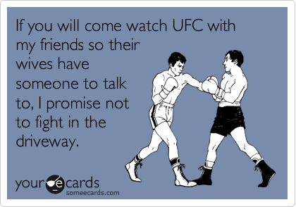 If you will come watch UFC with my friends so their wives have someone to talk to, I promise not to fight in the driveway.