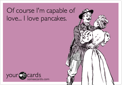 Of course I'm capable of love... I love pancakes.