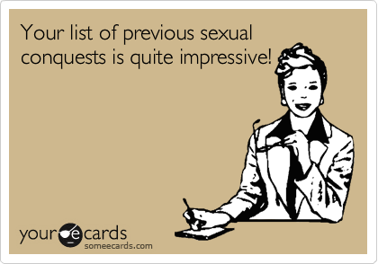Your list of previous sexual conquests is quite impressive!