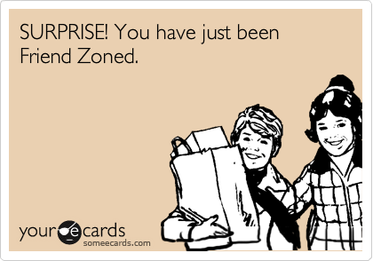 SURPRISE! You have just been Friend Zoned.