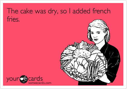 The cake was dry, so I added french fries.