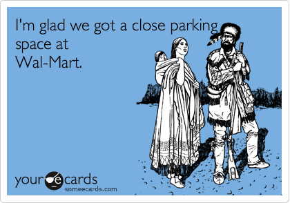 I'm glad we got a close parking space at Wal-Mart.