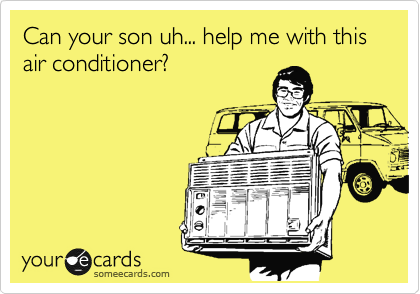 Can your son uh... help me with this air conditioner?