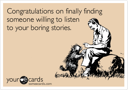 Congratulations on finally finding someone willing to listen to your boring stories.