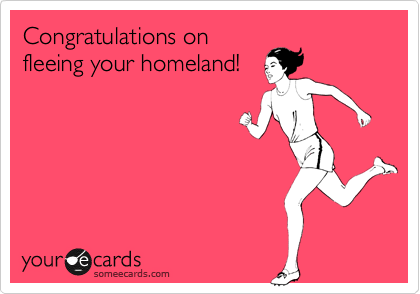 Congratulations on fleeing your homeland!