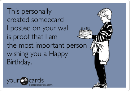 This personally created someecard I posted on your wall is proof that I am the most important person  wishing you a Happy Birthday.
