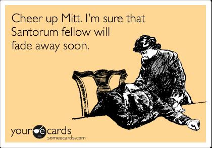 Cheer up Mitt. I'm sure that Santorum fellow will fade away soon.