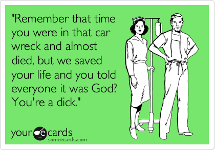 """""""Remember that time you were in that car wreck and almost died, but we saved your life and you told everyone it was God? You're a dick."""""""