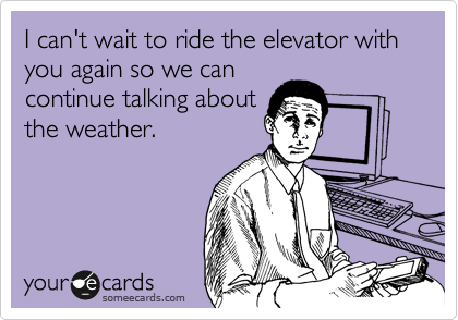 I can't wait to ride the elevator with you again so we can continue talking about the weather.