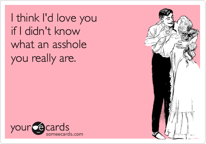 I think I'd love you  if I didn't know what an asshole you really are.