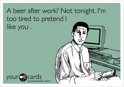 A beer after work? Not tonight. I'm too tired to pretend I  like you .