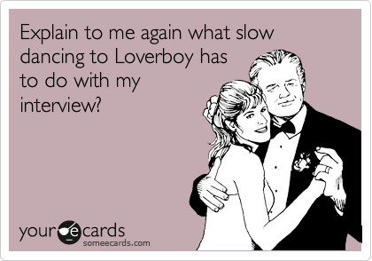 Explain to me again what slow dancing to Loverboy has to do with my interview?