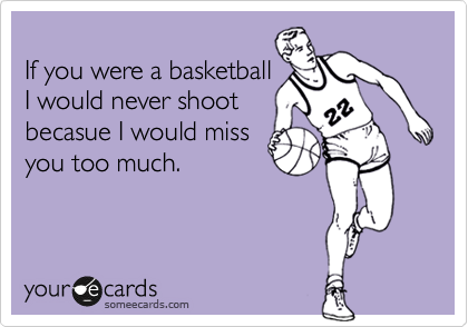 If you were a basketball I would never shoot becasue I would miss you too much.
