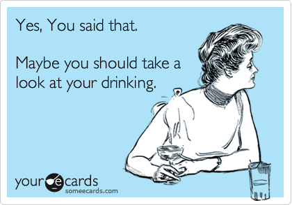 Yes, You said that.    Maybe you should take a look at your drinking.