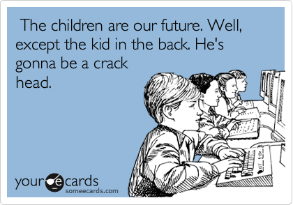 The children are our future. Well, except the kid in the back. He's gonna be a crack head.