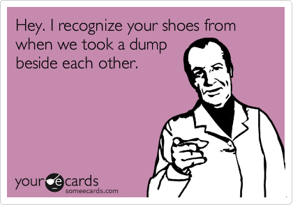 Hey. I recognize your shoes from when we took a dump beside each other.