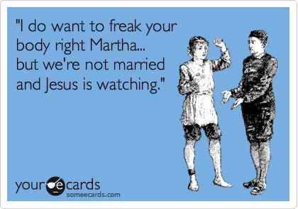 """""""I do want to freak your body right Martha... but we're not married and Jesus is watching."""""""