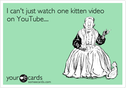 I can't just watch one kitten video on YouTube....