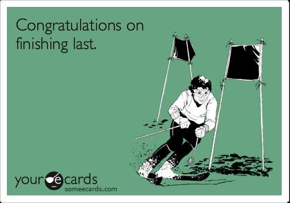 Congratulations on finishing last.