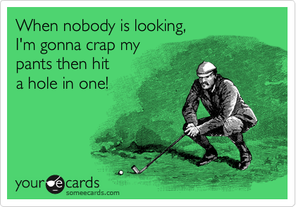 When nobody is looking, I'm gonna crap my pants then hit a hole in one!