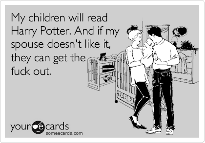 My children will read Harry Potter. And if my spouse doesn't like it, they can get the fuck out.
