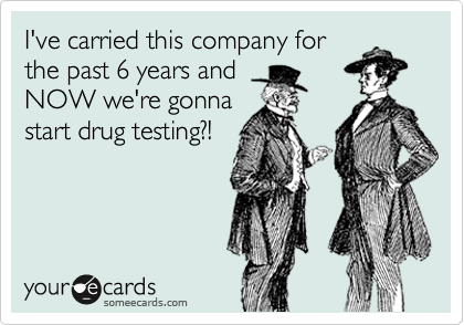 I've carried this company for the past 6 years and NOW we're gonna start drug testing?!