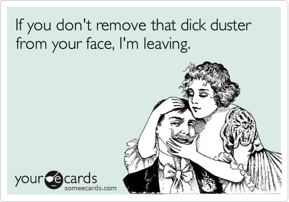 If you don't remove that dick duster from your face, I'm leaving.