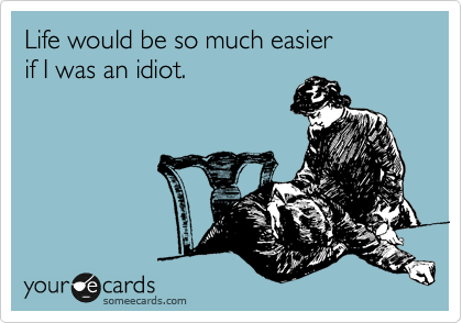 Life would be so much easier if I was an idiot.