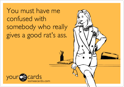 You must have me confused with somebody who really gives a good rat's ass.
