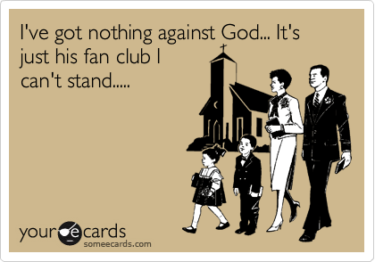 I've got nothing against God... It's just his fan club I can't stand.....