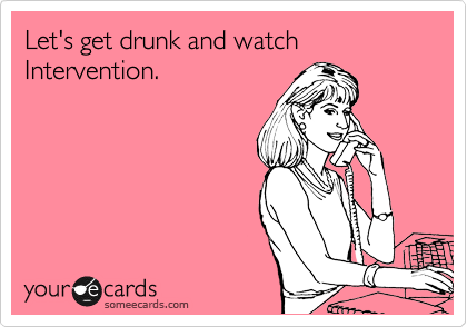 Let's get drunk and watch Intervention.
