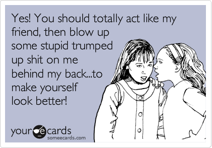 Yes! You should totally act like my friend, then blow up some stupid trumped up shit on me behind my back...to make yourself look better!