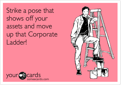 Strike a pose that shows off your assets and move up that Corporate Ladder!