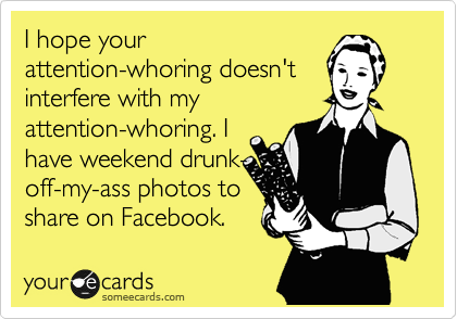 I hope your attention-whoring doesn't interfere with my attention-whoring. I have weekend drunk- off-my-ass photos to share on Facebook.