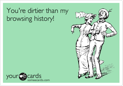 You're dirtier than my browsing history!