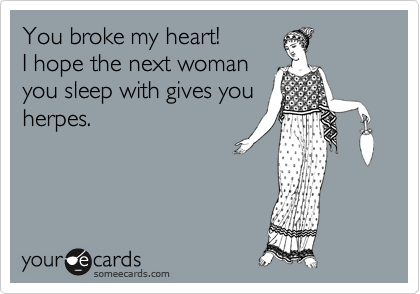 You broke my heart!   I hope the next woman you sleep with gives you herpes.