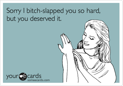 Sorry I bitch-slapped you so hard, but you deserved it.