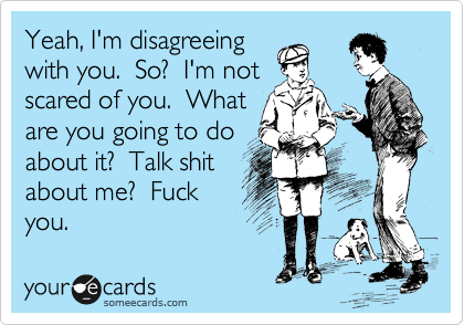 Yeah, I'm disagreeing with you.  So?  I'm not scared of you.  What are you going to do about it?  Talk shit about me?  Fuck you.