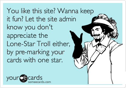 You like this site? Wanna keep it fun? Let the site admin know you don't appreciate the Lone-Star Troll either, by pre-marking your cards with one star.