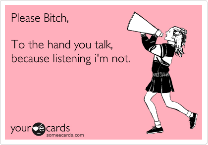 Please Bitch,  To the hand you talk,  because listening i'm not.