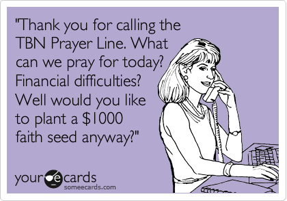 """""""Thank you for calling the  TBN Prayer Line. What  can we pray for today? Financial difficulties? Well would you like to plant a %241000 faith seed anyway?"""""""