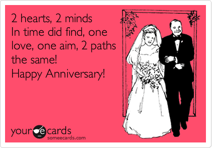 2 hearts, 2 minds In time did find, one love, one aim, 2 paths the same! Happy Anniversary!